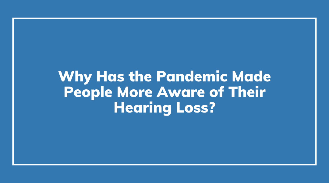 Why Has the Pandemic Made People More Aware of Their Hearing Loss?