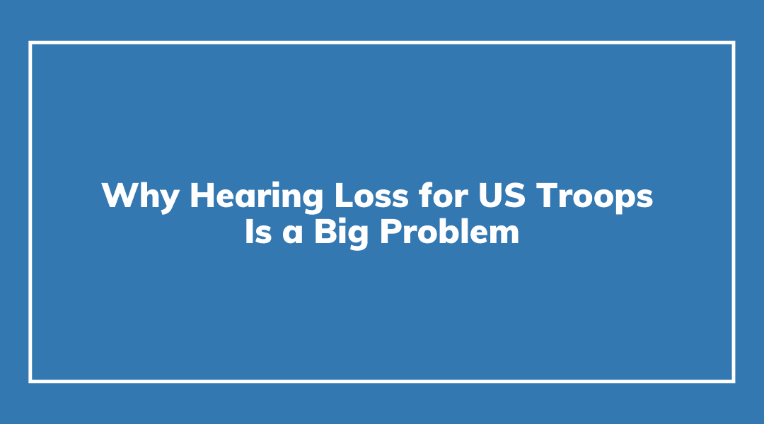 Why Hearing Loss for US Troops Is a Big Problem