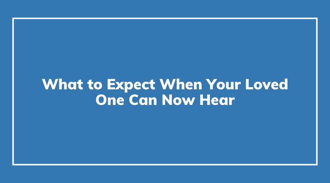 What to Expect When Your Loved One Can Now Hear