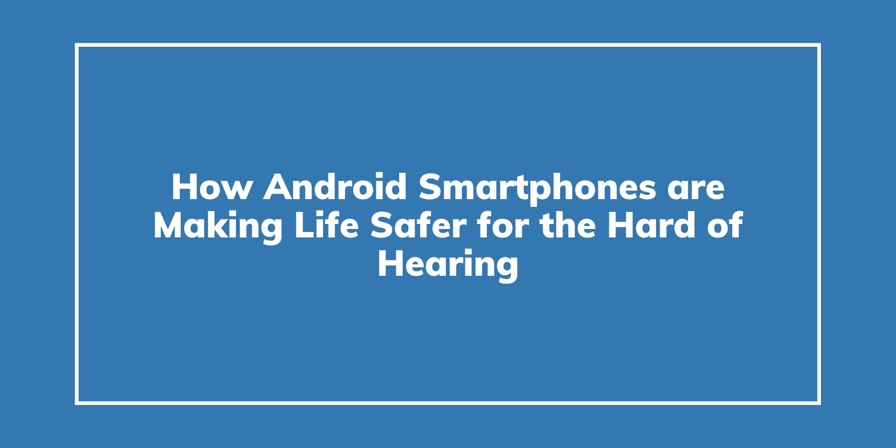 How Android Smartphones are Making Life Safer for the Hard of Hearing