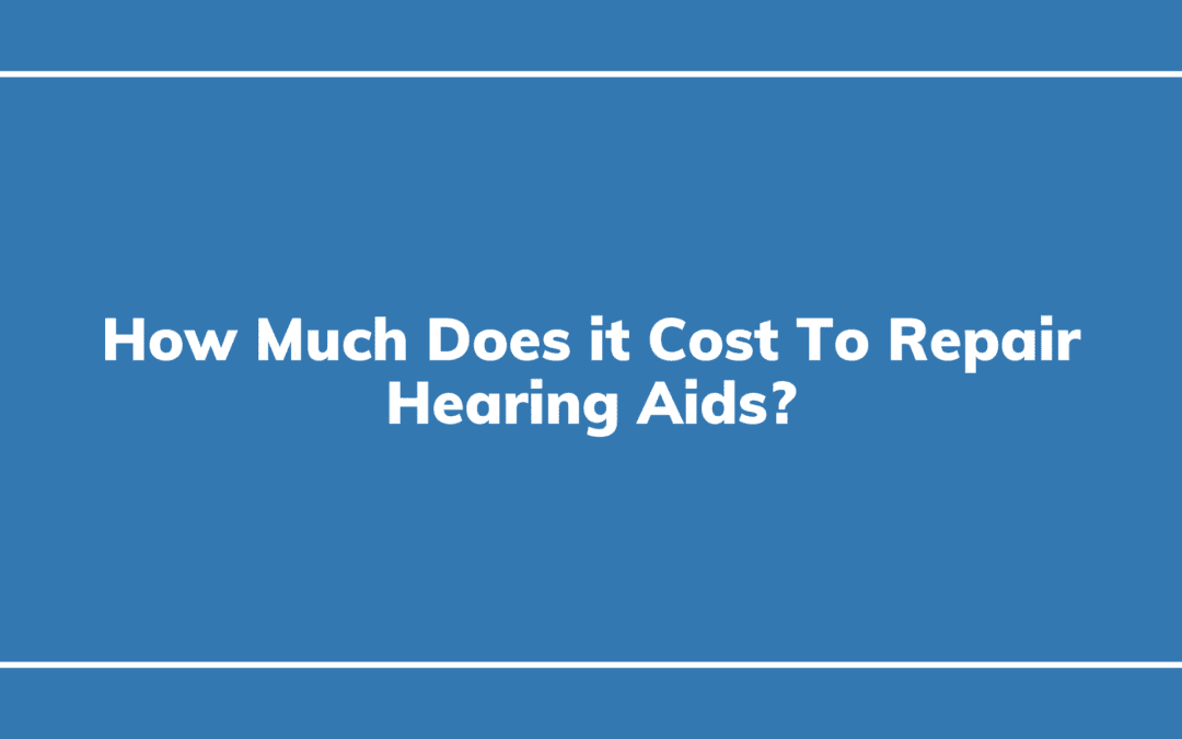 How Much Does it Cost To Repair Hearing Aids?