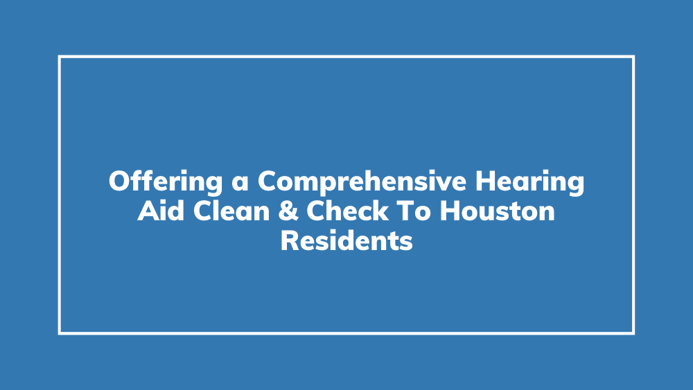 Offering a Comprehensive Hearing Aid Clean & Check To Houston Residents