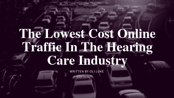 The Lowest Cost Traffic in The Hearing Care Industry